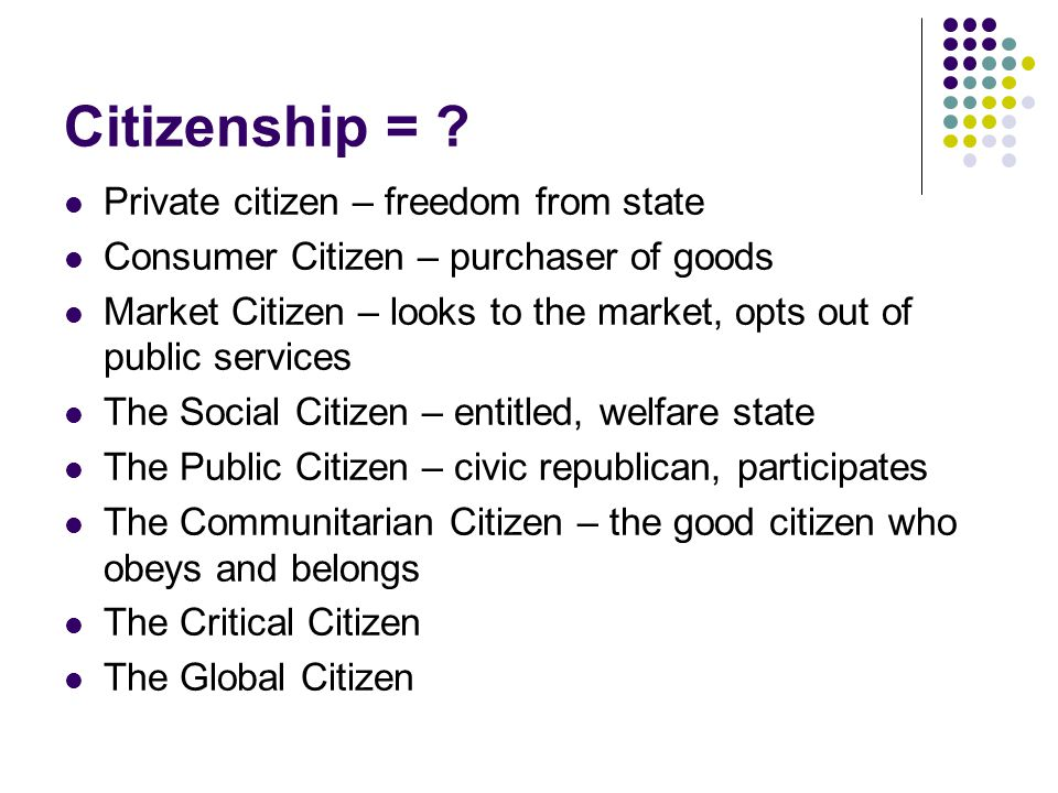 Citizenship = ? Private citizen – freedom from state Consumer Citizen – purchaser of goods Market Citizen – looks to the market, opts out of public se