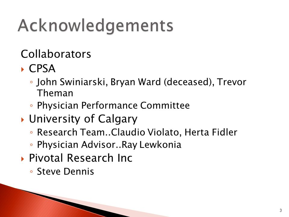 Collaborators  CPSA ◦ John Swiniarski, Bryan Ward (deceased), Trevor Theman ◦ Physician Performance Committee  University of Calgary ◦ Research Team..Claudio Violato, Herta Fidler ◦ Physician Advisor..Ray Lewkonia  Pivotal Research Inc ◦ Steve Dennis 3