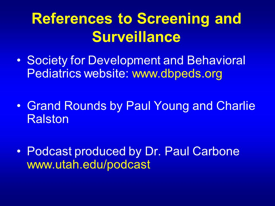 References to Screening and Surveillance Society for Development and Behavioral Pediatrics website: www.dbpeds.org Grand Rounds by Paul Young and Charlie Ralston Podcast produced by Dr.