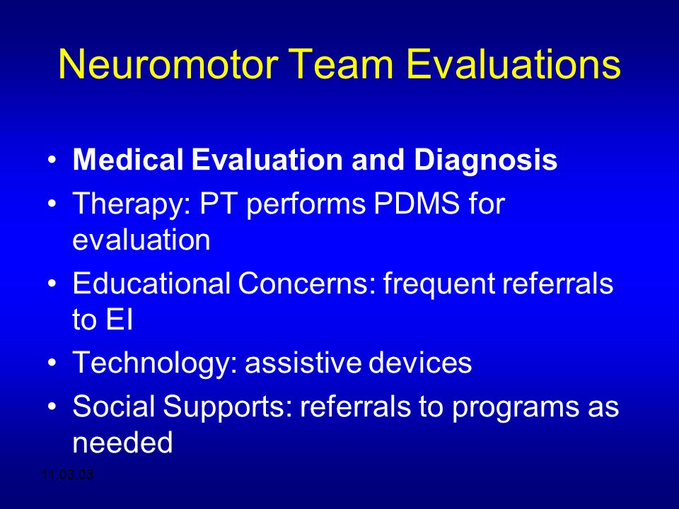 11.03.03 Neuromotor Team Evaluations Medical Evaluation and Diagnosis Therapy: PT performs PDMS for evaluation Educational Concerns: frequent referrals to EI Technology: assistive devices Social Supports: referrals to programs as needed