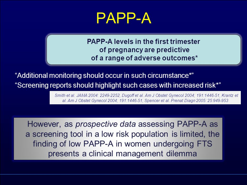 "PAPP-A ""Additional monitoring should occur in such circumstance*"" ""Screening reports should highlight such cases with increased risk*"" PAPP-A levels i"