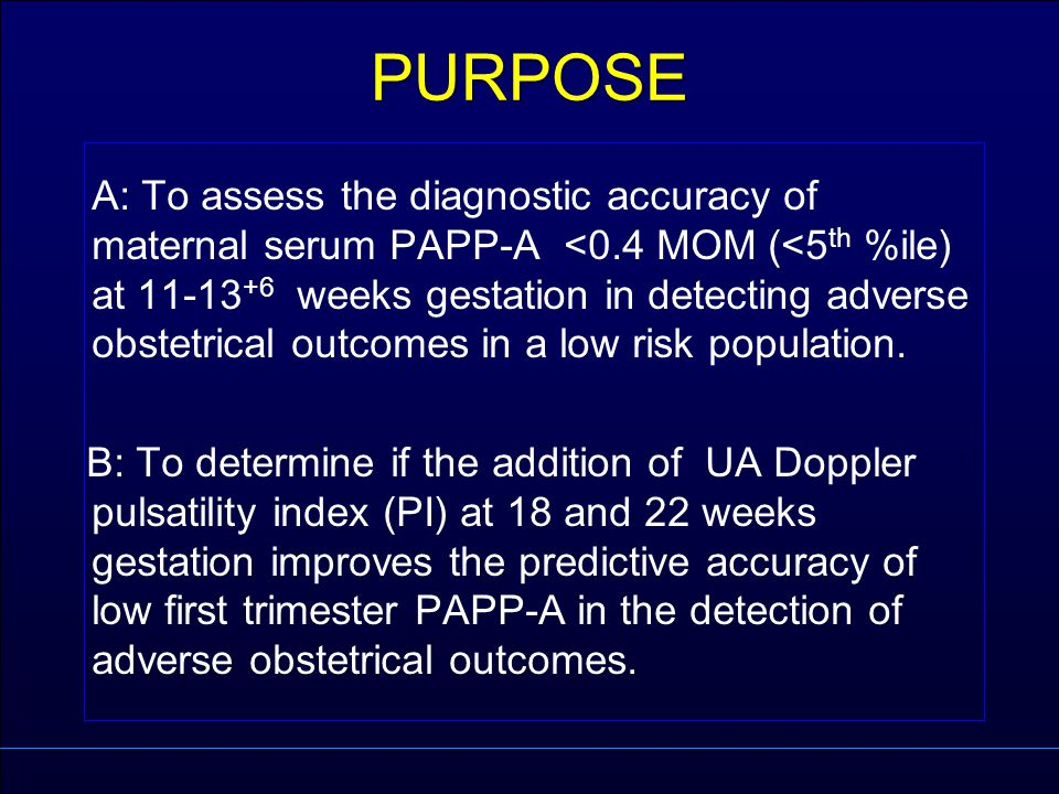 PURPOSE A: To assess the diagnostic accuracy of maternal serum PAPP-A <0.4 MOM (<5 th %ile) at 11-13 +6 weeks gestation in detecting adverse obstetric