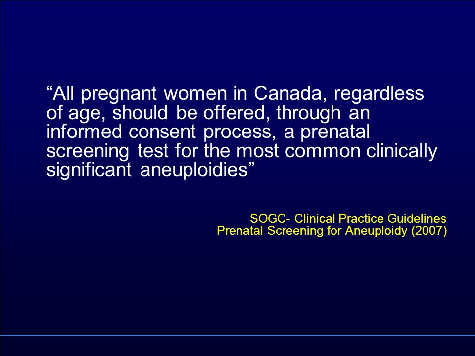 All pregnant women in Canada, regardless of age, should be offered, through an informed consent process, a prenatal screening test for the most common clinically significant aneuploidies SOGC- Clinical Practice Guidelines Prenatal Screening for Aneuploidy (2007)