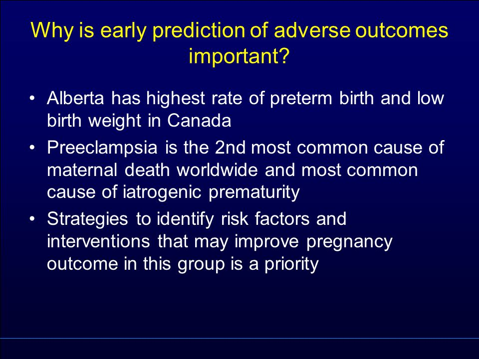 Why is early prediction of adverse outcomes important? Alberta has highest rate of preterm birth and low birth weight in Canada Preeclampsia is the 2n