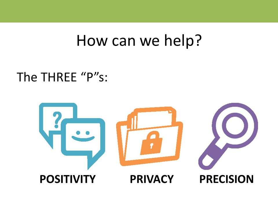 How can we help The THREE P s: POSITIVITYPRIVACYPRECISION