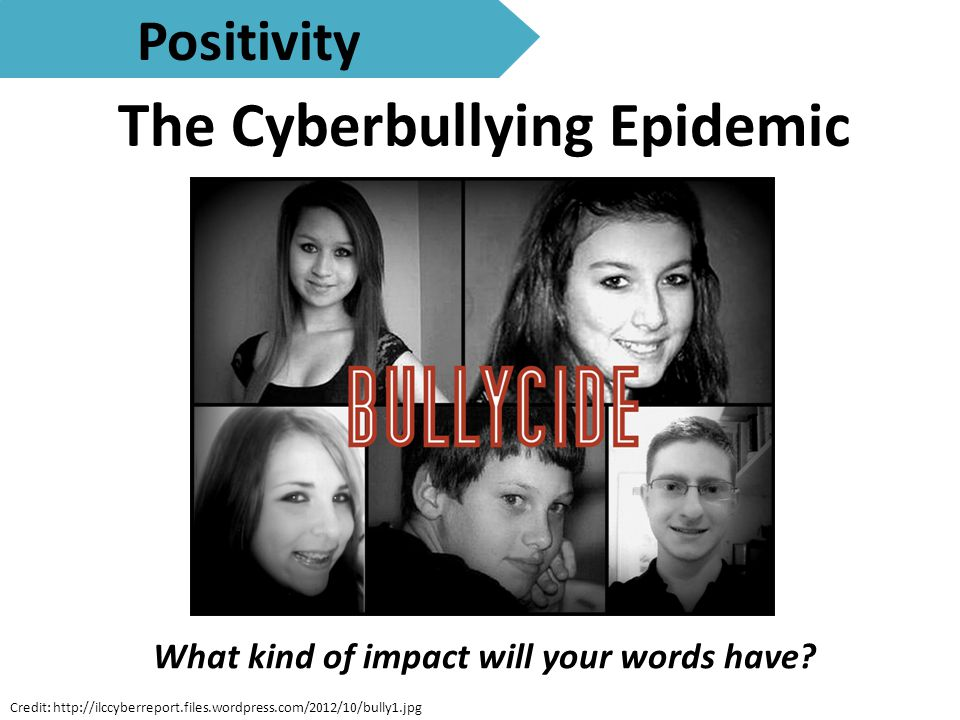 The Cyberbullying Epidemic Positivity Credit: http://ilccyberreport.files.wordpress.com/2012/10/bully1.jpg What kind of impact will your words have