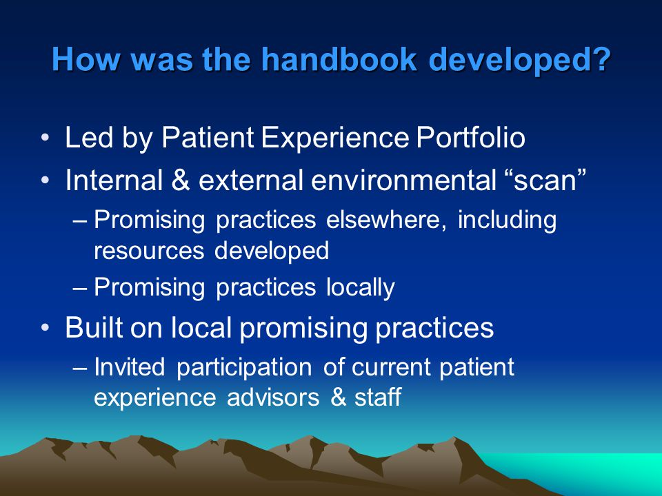 "How was the handbook developed? Led by Patient Experience Portfolio Internal & external environmental ""scan"" –Promising practices elsewhere, including"