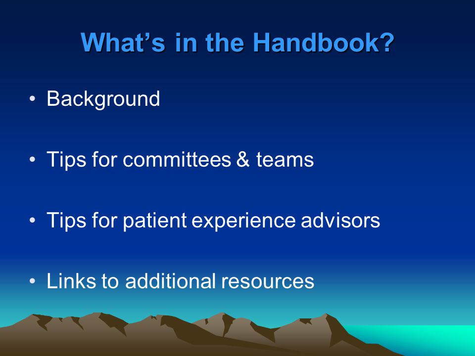 What's in the Handbook? Background Tips for committees & teams Tips for patient experience advisors Links to additional resources