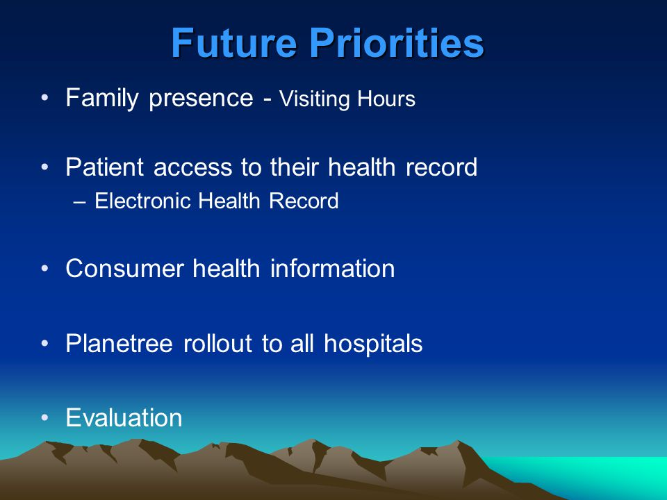 Future Priorities Family presence - Visiting Hours Patient access to their health record –Electronic Health Record Consumer health information Planetr