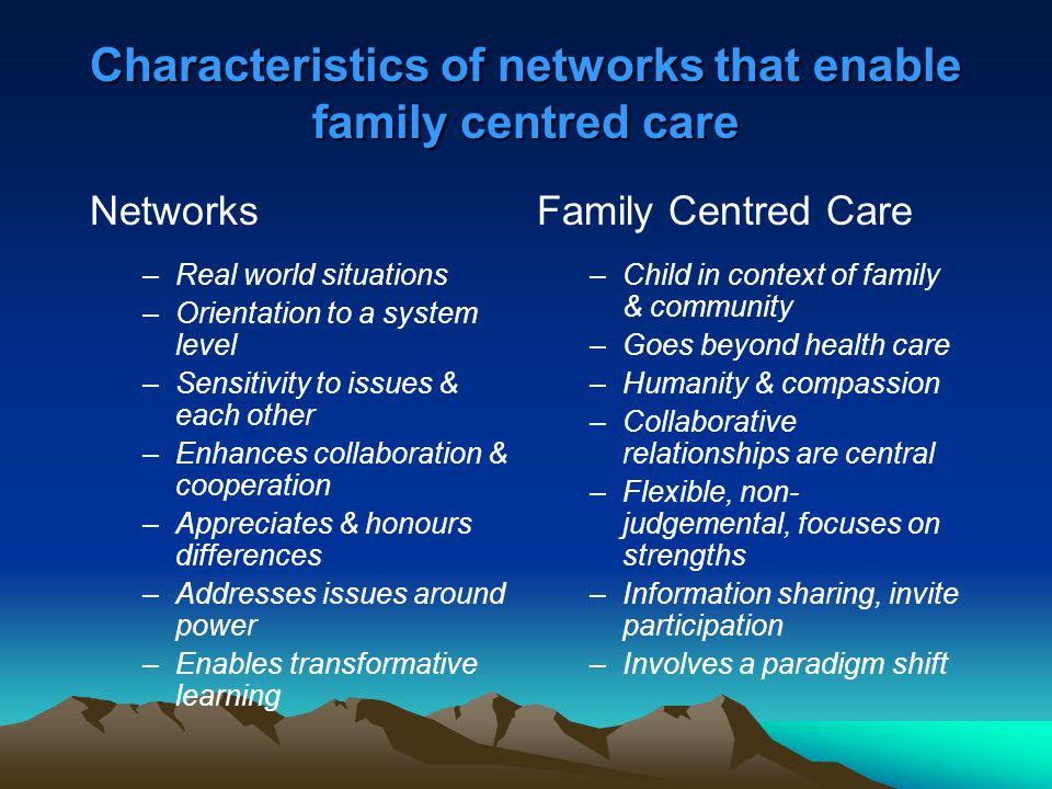 Characteristics of networks that enable family centred care Networks –Real world situations –Orientation to a system level –Sensitivity to issues & ea