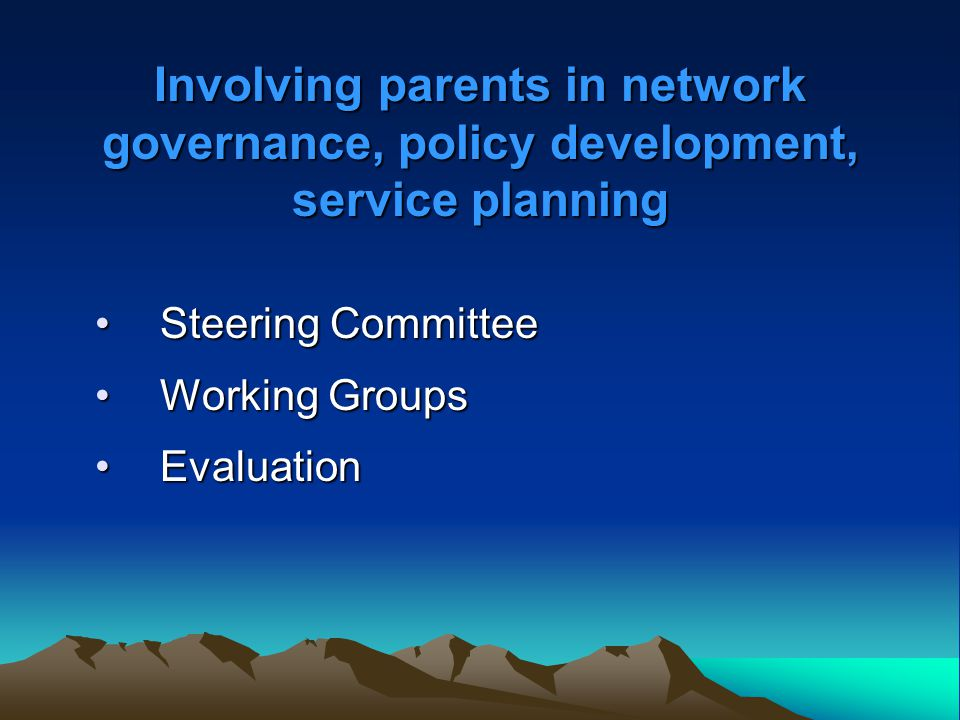 Involving parents in network governance, policy development, service planning Involving parents in network governance, policy development, service pla