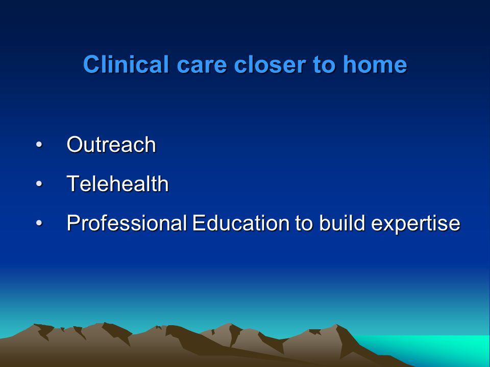 Clinical care closer to home OutreachOutreach TelehealthTelehealth Professional Education to build expertiseProfessional Education to build expertise
