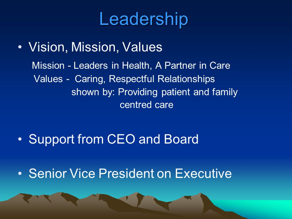 Leadership Vision, Mission, Values Mission - Leaders in Health, A Partner in Care Values - Caring, Respectful Relationships shown by: Providing patien