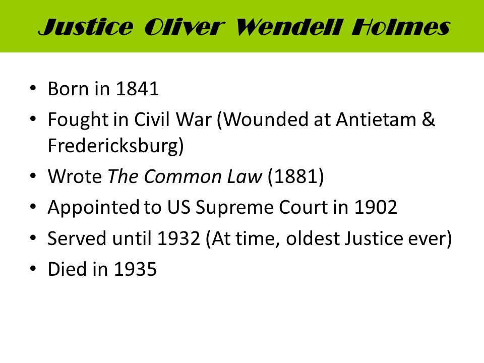 Justice Oliver Wendell Holmes Born in 1841 Fought in Civil War (Wounded at Antietam & Fredericksburg) Wrote The Common Law (1881) Appointed to US Supreme Court in 1902 Served until 1932 (At time, oldest Justice ever) Died in 1935