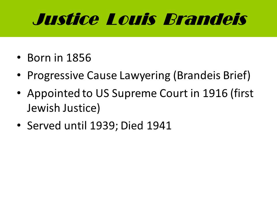 Justice Louis Brandeis Born in 1856 Progressive Cause Lawyering (Brandeis Brief) Appointed to US Supreme Court in 1916 (first Jewish Justice) Served until 1939; Died 1941