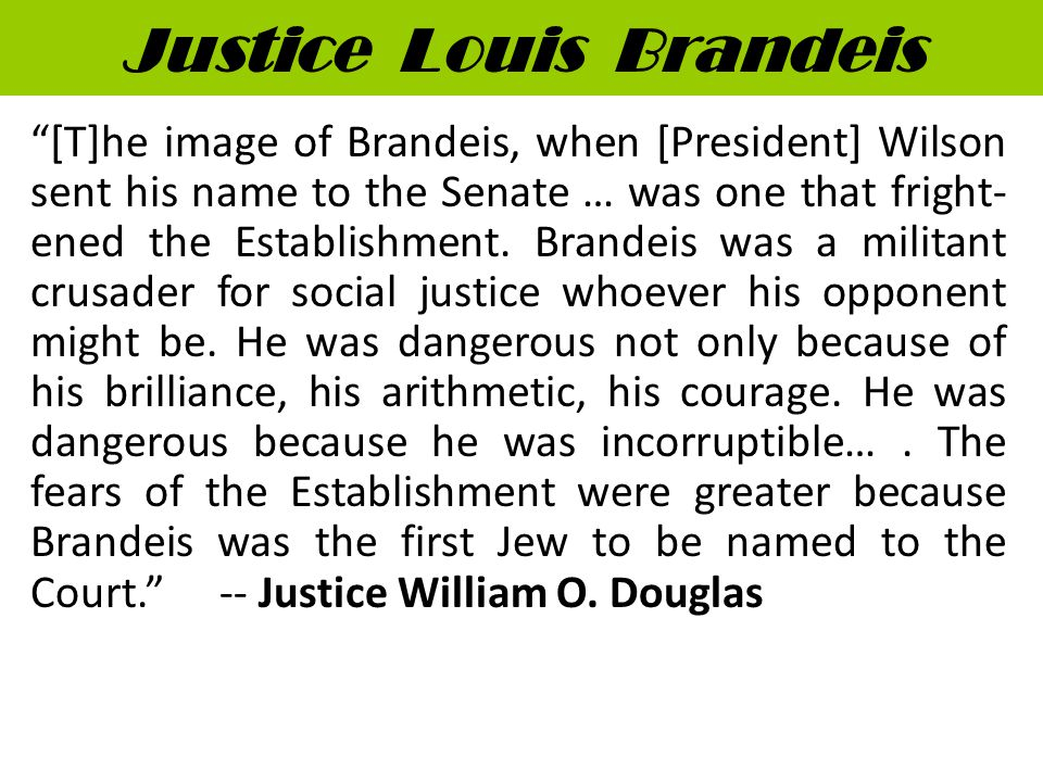 Justice Louis Brandeis [T]he image of Brandeis, when [President] Wilson sent his name to the Senate … was one that fright- ened the Establishment.