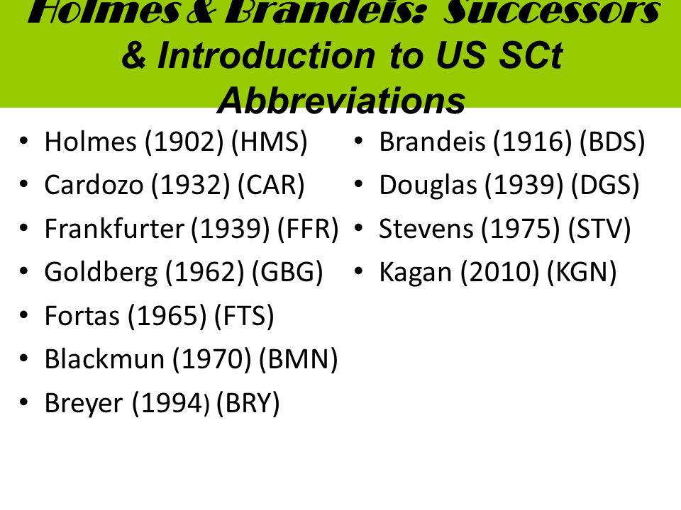 Holmes & Brandeis: Successors & Introduction to US SCt Abbreviations Holmes (1902) (HMS) Cardozo (1932) (CAR) Frankfurter (1939) (FFR) Goldberg (1962) (GBG) Fortas (1965) (FTS) Blackmun (1970) (BMN) Breyer (1994 ) (BRY) Brandeis (1916) (BDS) Douglas (1939) (DGS) Stevens (1975) (STV) Kagan (2010) (KGN)