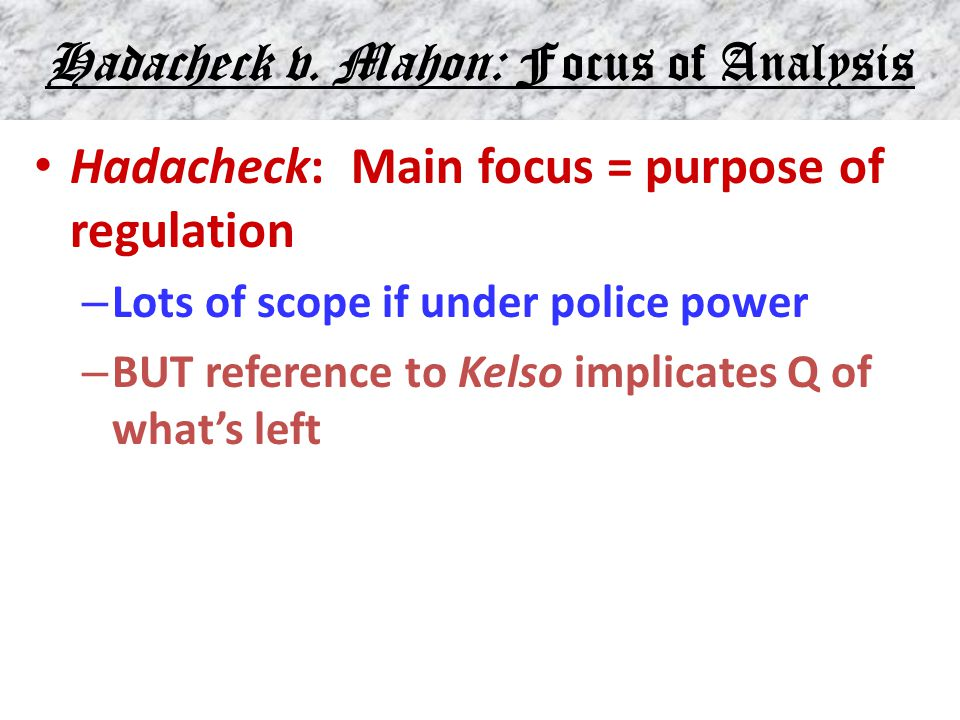 Hadacheck v. Mahon: Focus of Analysis Hadacheck: Main focus = purpose of regulation – Lots of scope if under police power – BUT reference to Kelso imp