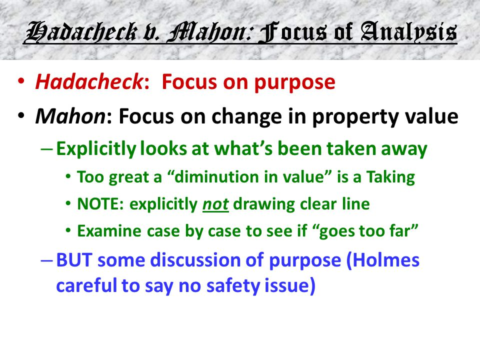 Hadacheck v. Mahon: Focus of Analysis Hadacheck: Focus on purpose Mahon: Focus on change in property value – Explicitly looks at what's been taken awa
