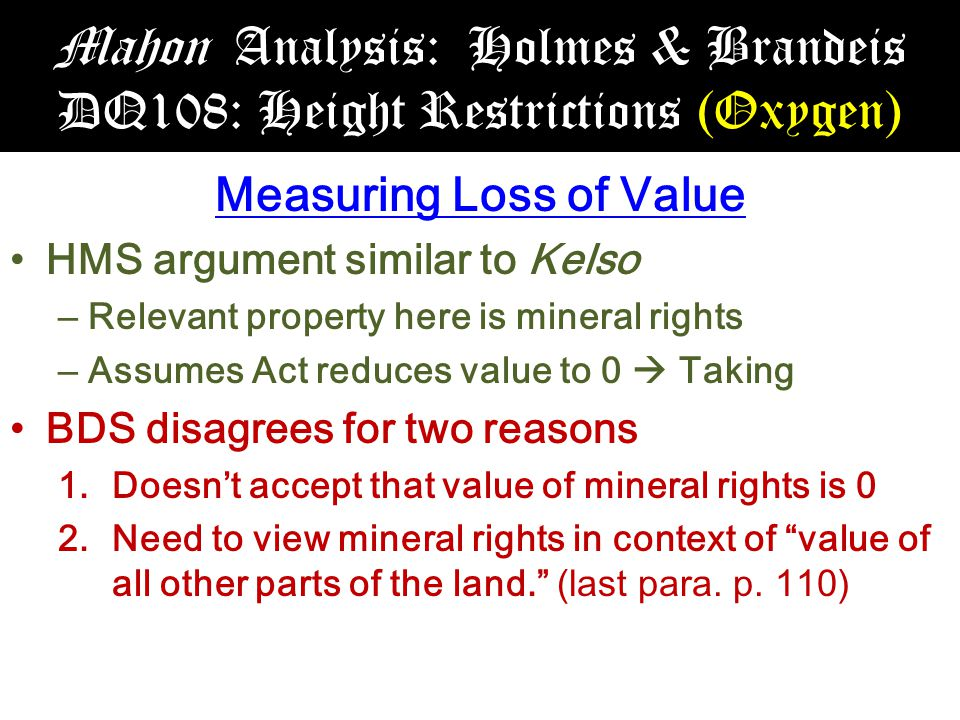 Mahon Analysis: Holmes & Brandeis DQ108: Height Restrictions (Oxygen) Measuring Loss of Value HMS argument similar to Kelso – Relevant property here is mineral rights – Assumes Act reduces value to 0  Taking BDS disagrees for two reasons 1.Doesn't accept that value of mineral rights is 0 2.Need to view mineral rights in context of value of all other parts of the land. (last para.