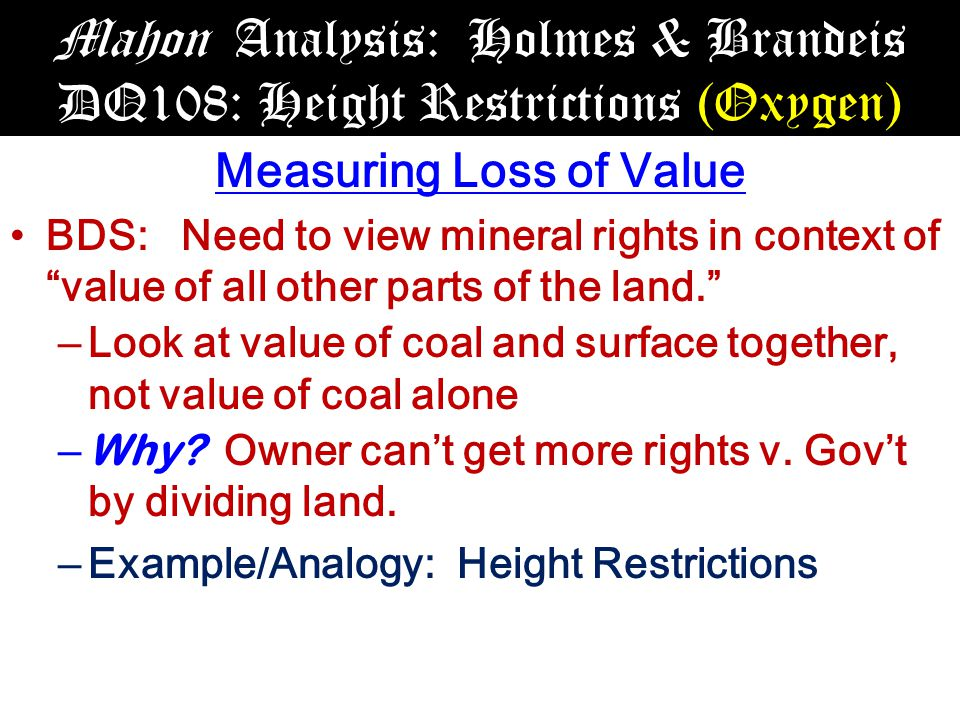 Mahon Analysis: Holmes & Brandeis DQ108: Height Restrictions (Oxygen) Measuring Loss of Value BDS: Need to view mineral rights in context of value of all other parts of the land. – Look at value of coal and surface together, not value of coal alone – Why.