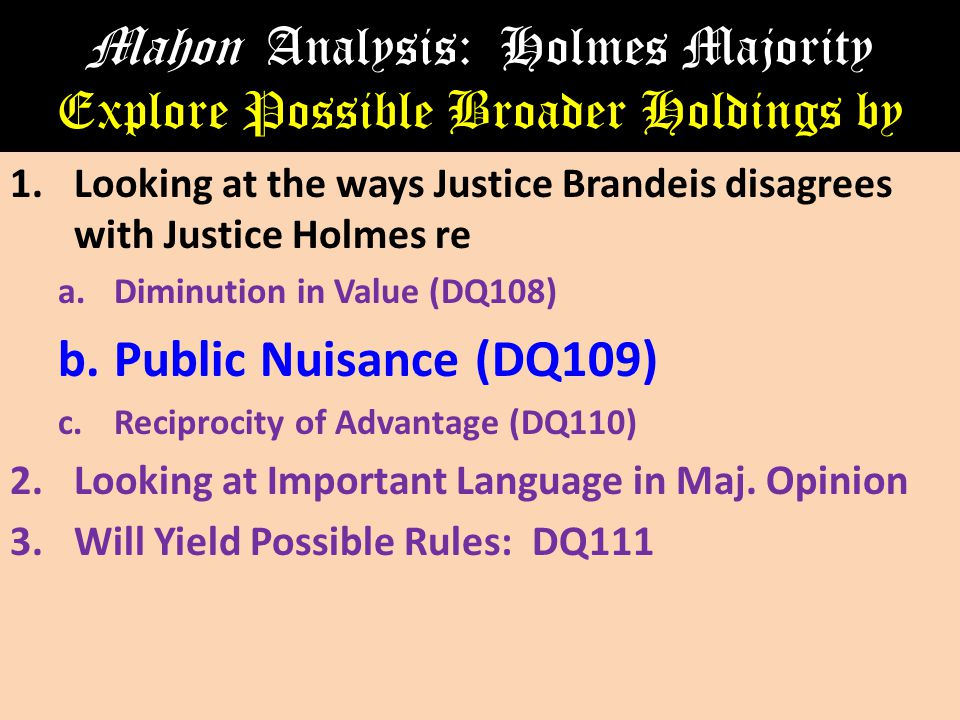 Mahon Analysis: Holmes Majority Explore Possible Broader Holdings by 1.Looking at the ways Justice Brandeis disagrees with Justice Holmes re a.Diminution in Value (DQ108) b.Public Nuisance (DQ109) c.Reciprocity of Advantage (DQ110) 2.Looking at Important Language in Maj.