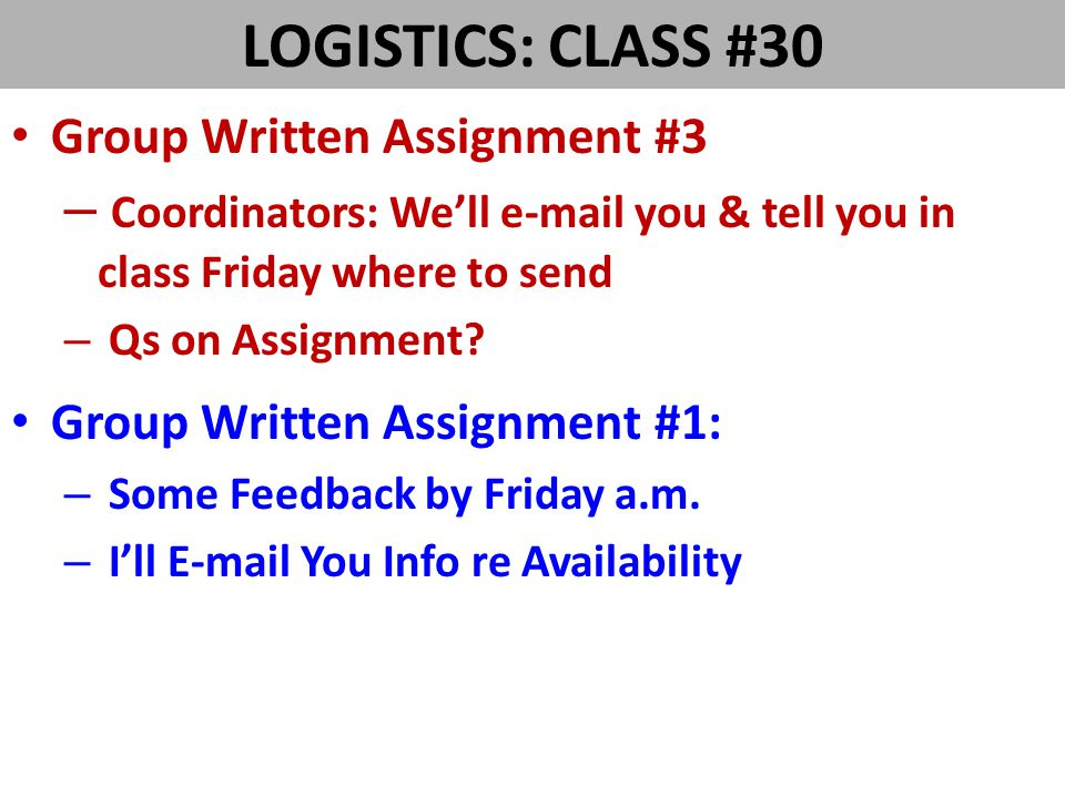 LOGISTICS: CLASS #30 Group Written Assignment #3 – Coordinators: We'll e-mail you & tell you in class Friday where to send – Qs on Assignment.