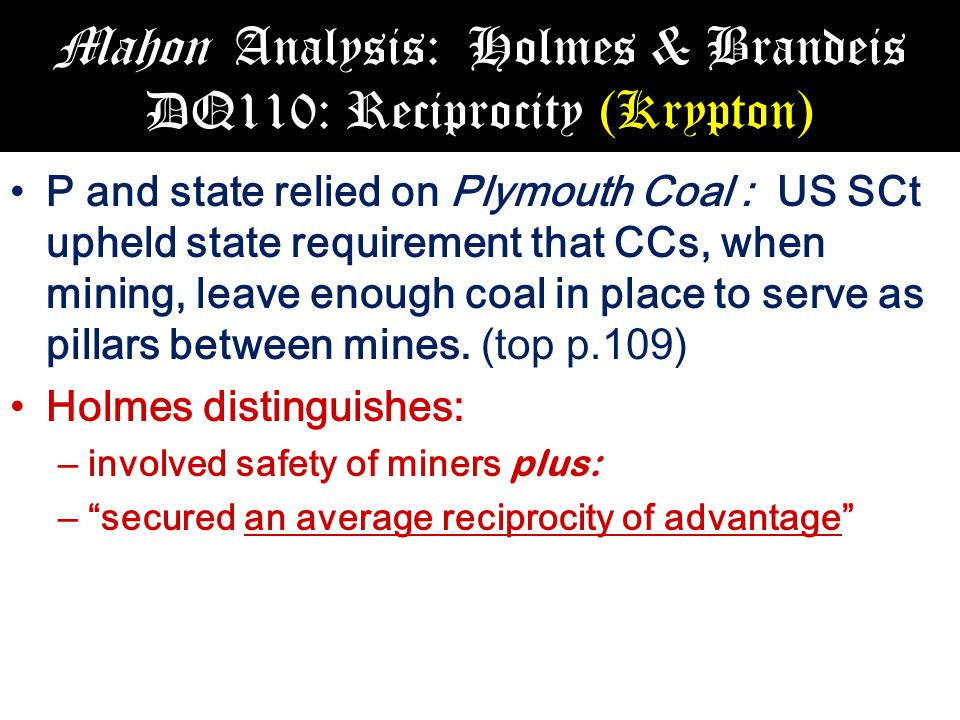 Mahon Analysis: Holmes & Brandeis DQ110: Reciprocity (Krypton) P and state relied on Plymouth Coal : US SCt upheld state requirement that CCs, when mining, leave enough coal in place to serve as pillars between mines.