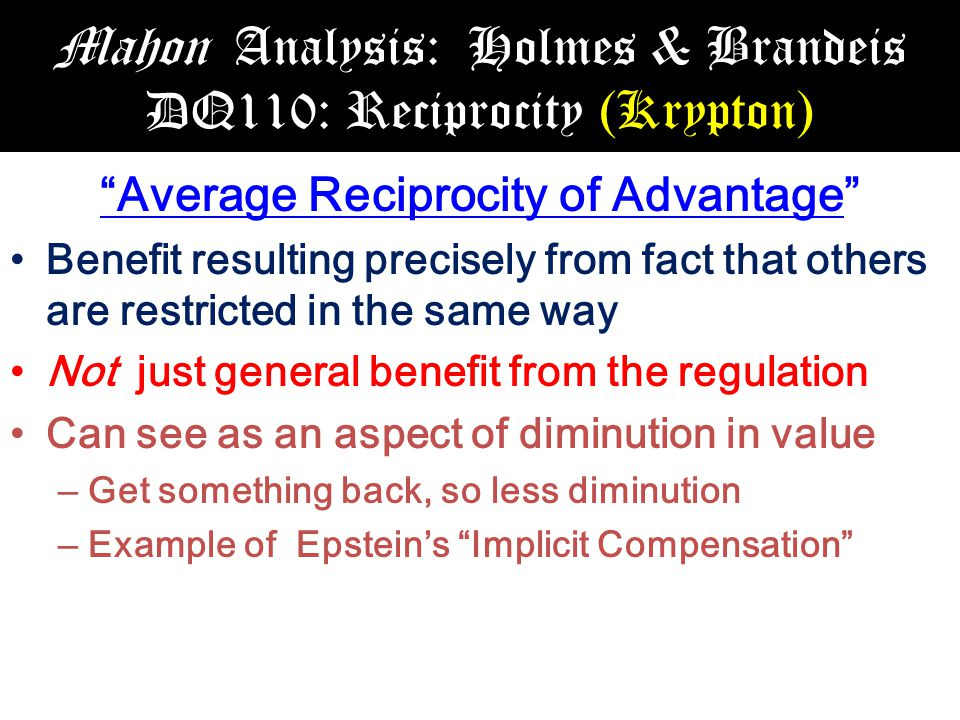 Mahon Analysis: Holmes & Brandeis DQ110: Reciprocity (Krypton) Average Reciprocity of Advantage Benefit resulting precisely from fact that others are restricted in the same way Not just general benefit from the regulation Can see as an aspect of diminution in value – Get something back, so less diminution – Example of Epstein's Implicit Compensation
