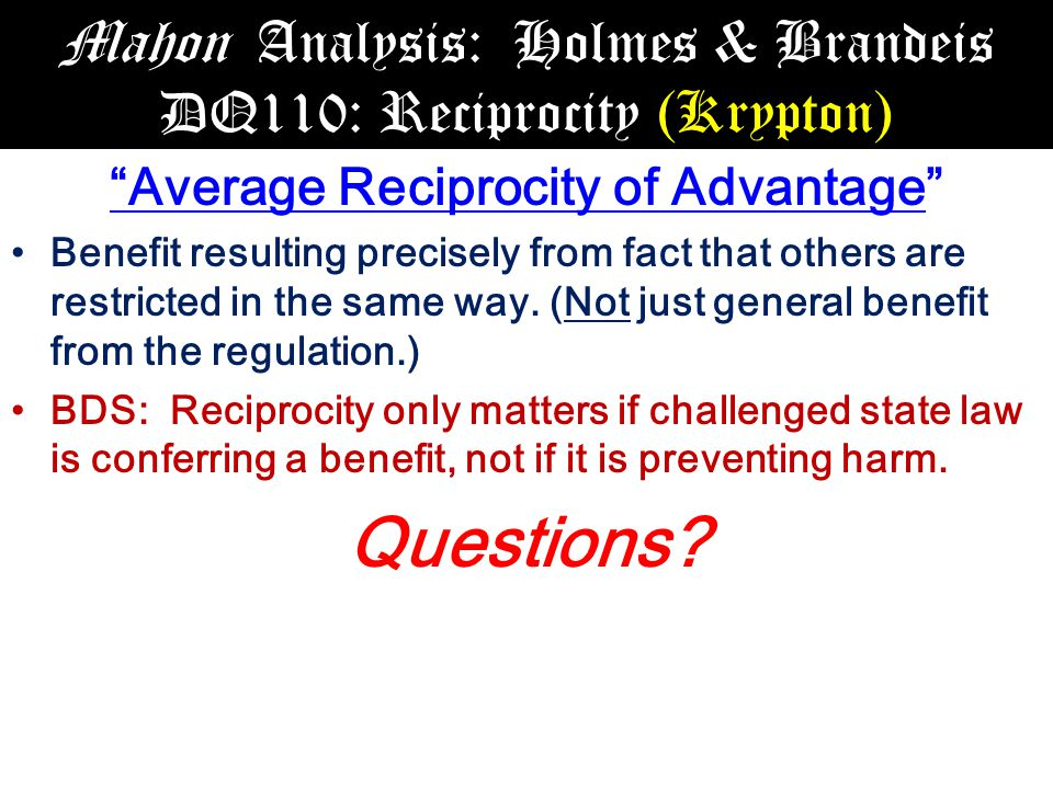 Mahon Analysis: Holmes & Brandeis DQ110: Reciprocity (Krypton) Average Reciprocity of Advantage Benefit resulting precisely from fact that others are restricted in the same way.
