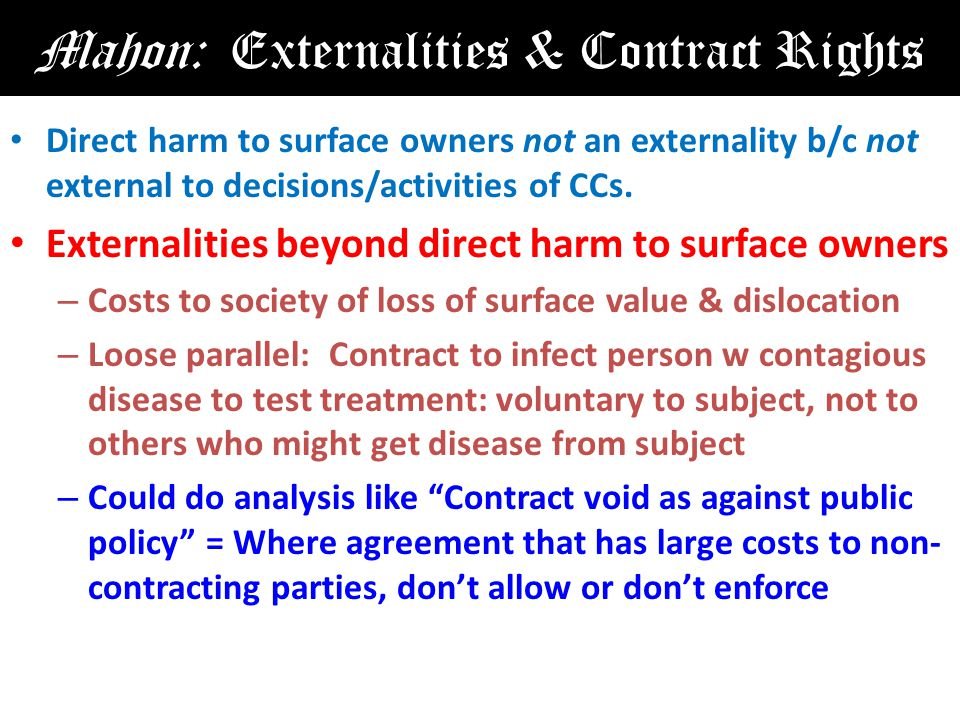 Mahon: Externalities & Contract Rights Direct harm to surface owners not an externality b/c not external to decisions/activities of CCs.