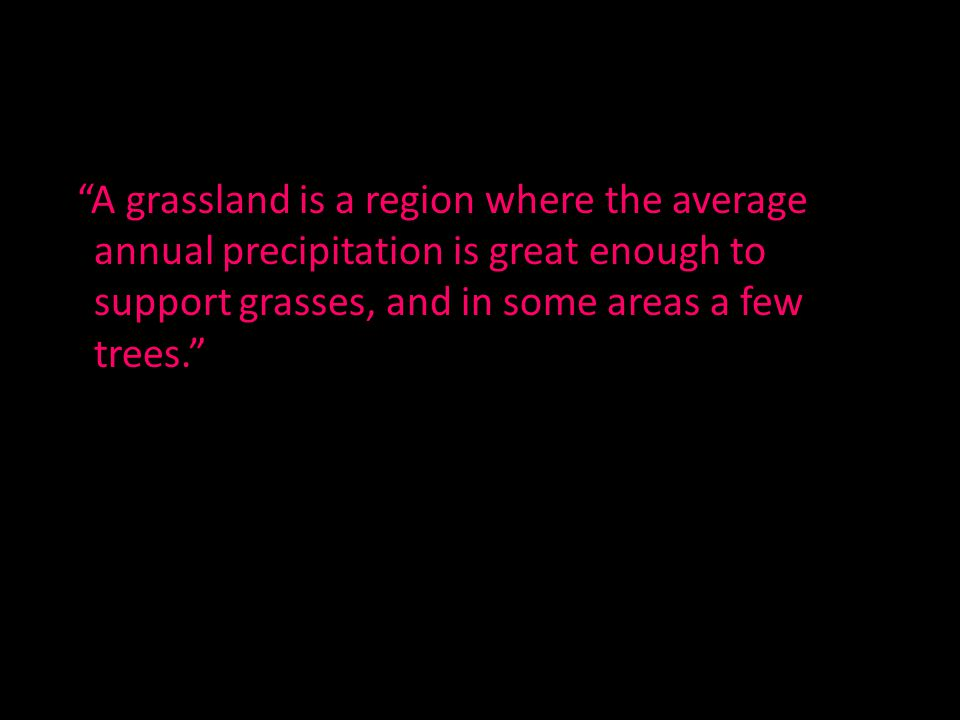 A grassland is a region where the average annual precipitation is great enough to support grasses, and in some areas a few trees.