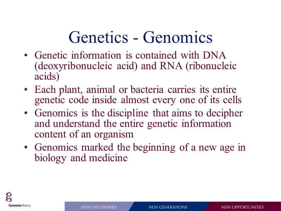 Genetics - Genomics Genetic information is contained with DNA (deoxyribonucleic acid) and RNA (ribonucleic acids) Each plant, animal or bacteria carries its entire genetic code inside almost every one of its cells Genomics is the discipline that aims to decipher and understand the entire genetic information content of an organism Genomics marked the beginning of a new age in biology and medicine