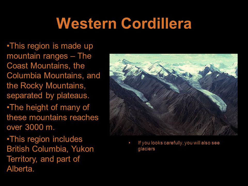 Western Cordillera If you looks carefully, you will also see glaciers This region is made up mountain ranges – The Coast Mountains, the Columbia Mountains, and the Rocky Mountains, separated by plateaus.