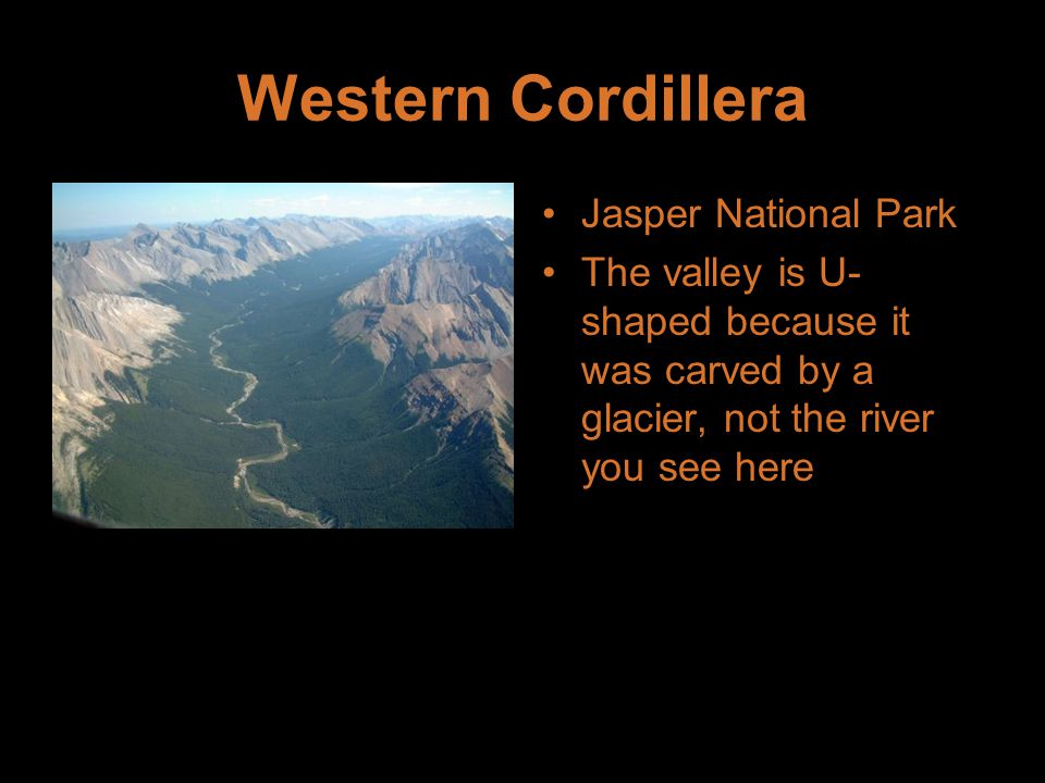 Western Cordillera Jasper National Park The valley is U- shaped because it was carved by a glacier, not the river you see here