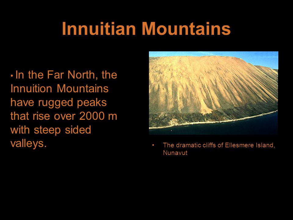 Innuitian Mountains The dramatic cliffs of Ellesmere Island, Nunavut In the Far North, the Innuition Mountains have rugged peaks that rise over 2000 m with steep sided valleys.