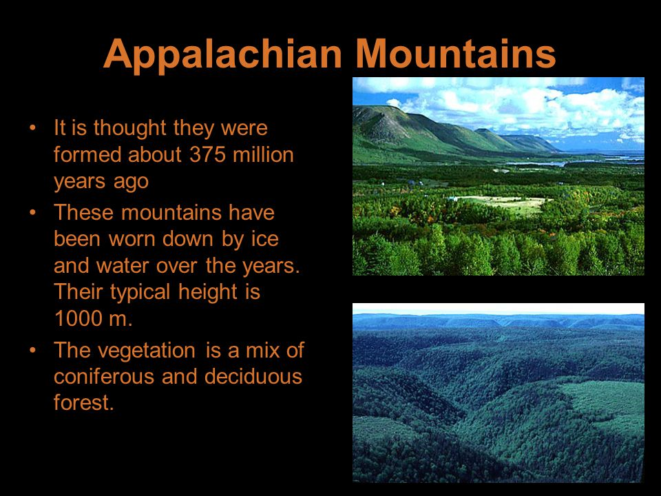Appalachian Mountains It is thought they were formed about 375 million years ago These mountains have been worn down by ice and water over the years.