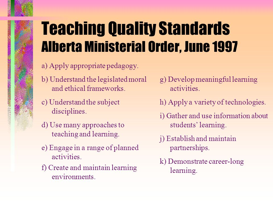 Teaching Quality Standards Alberta Ministerial Order, June 1997 a) Apply appropriate pedagogy.