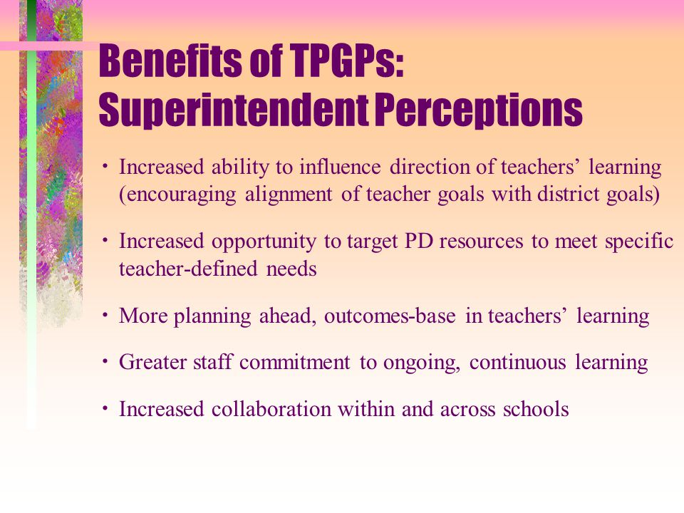 Benefits of TPGPs: Superintendent Perceptions  Increased ability to influence direction of teachers' learning (encouraging alignment of teacher goals with district goals)  Increased opportunity to target PD resources to meet specific teacher-defined needs  More planning ahead, outcomes-base in teachers' learning  Greater staff commitment to ongoing, continuous learning  Increased collaboration within and across schools