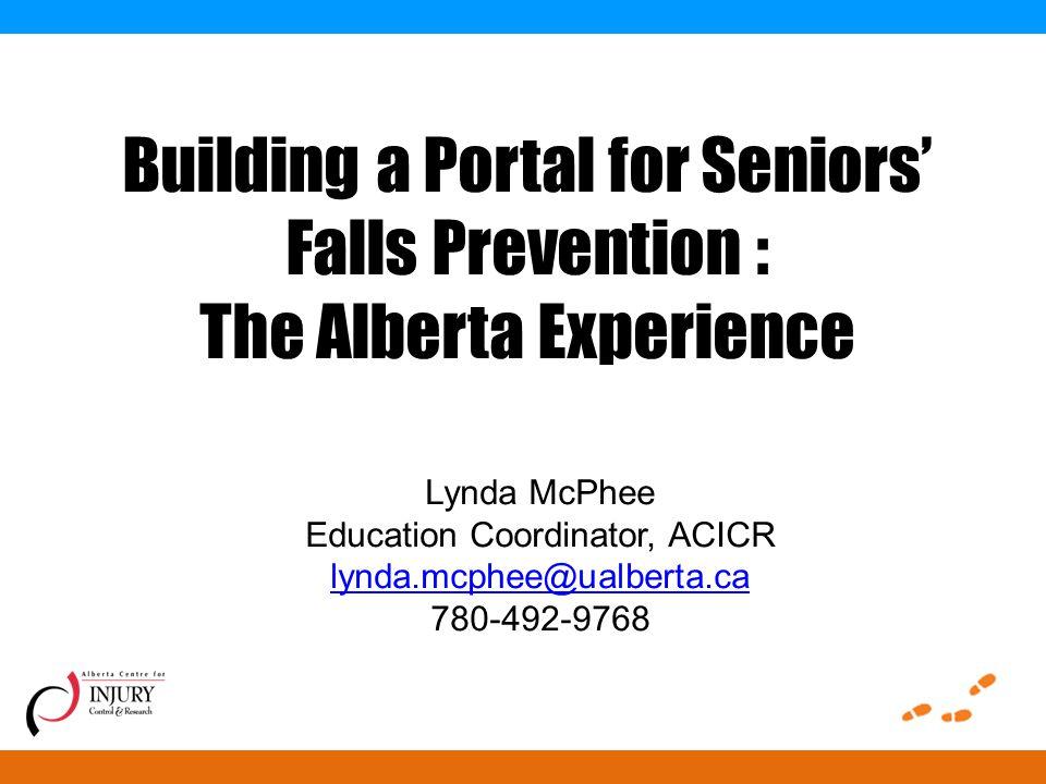 Building a Portal for Seniors' Falls Prevention : The Alberta Experience Lynda McPhee Education Coordinator, ACICR lynda.mcphee@ualberta.ca 780-492-9768