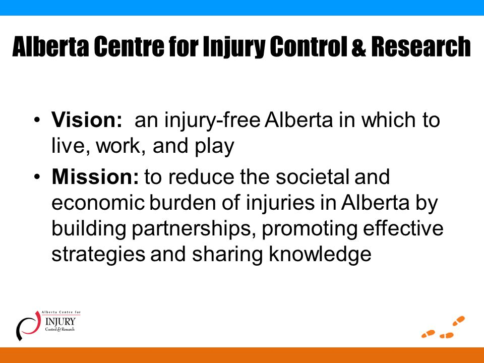 Alberta Centre for Injury Control & Research Vision: an injury-free Alberta in which to live, work, and play Mission: to reduce the societal and economic burden of injuries in Alberta by building partnerships, promoting effective strategies and sharing knowledge