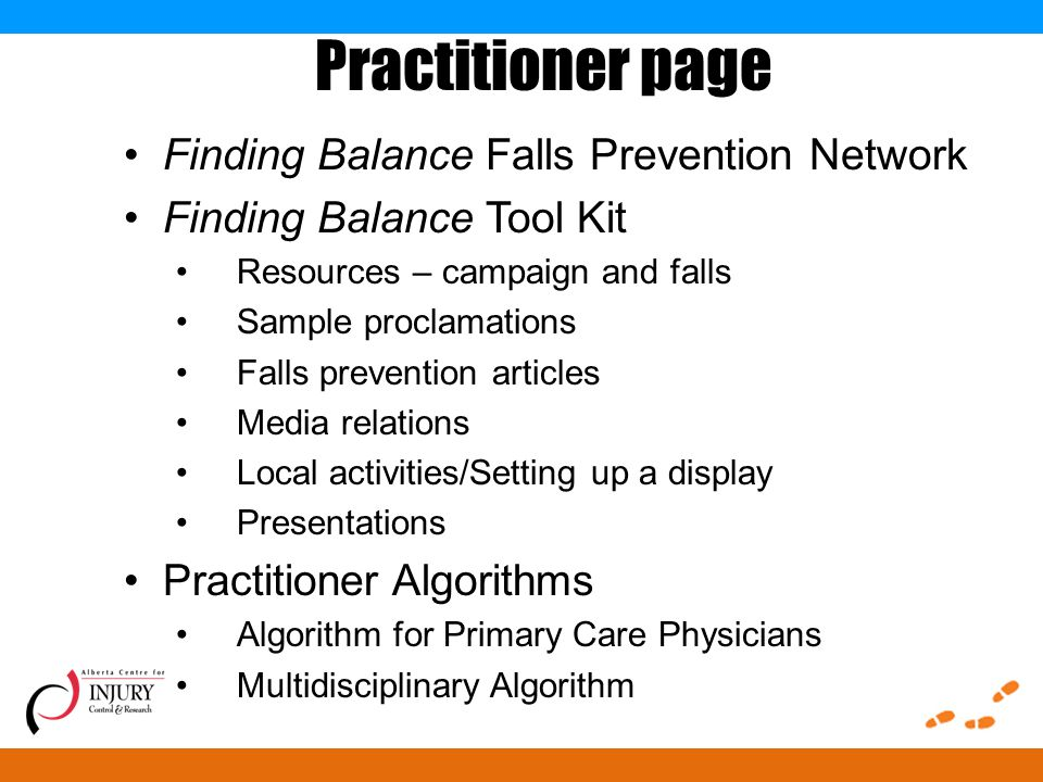 Practitioner page Finding Balance Falls Prevention Network Finding Balance Tool Kit Resources – campaign and falls Sample proclamations Falls prevention articles Media relations Local activities/Setting up a display Presentations Practitioner Algorithms Algorithm for Primary Care Physicians Multidisciplinary Algorithm