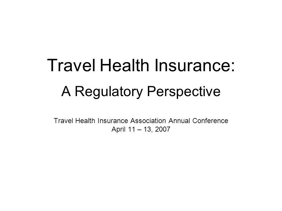 Travel Health Insurance: A Regulatory Perspective Travel Health Insurance Association Annual Conference April 11 – 13, 2007