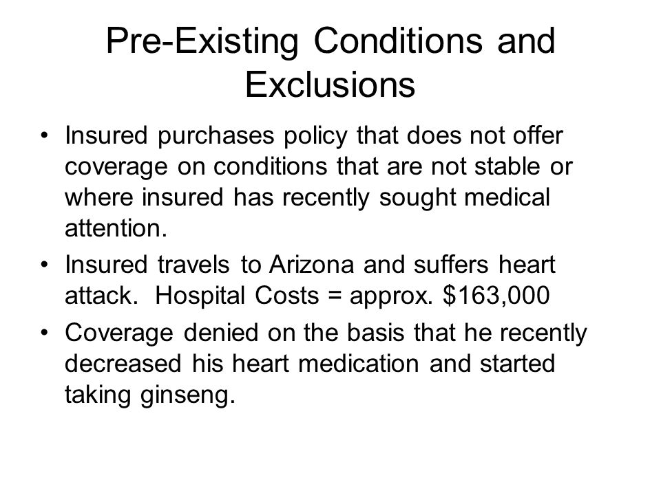 Pre-Existing Conditions and Exclusions Insured purchases policy that does not offer coverage on conditions that are not stable or where insured has re