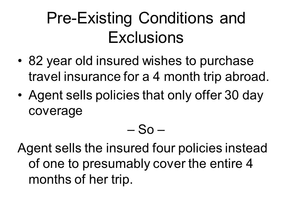 Pre-Existing Conditions and Exclusions 82 year old insured wishes to purchase travel insurance for a 4 month trip abroad. Agent sells policies that on