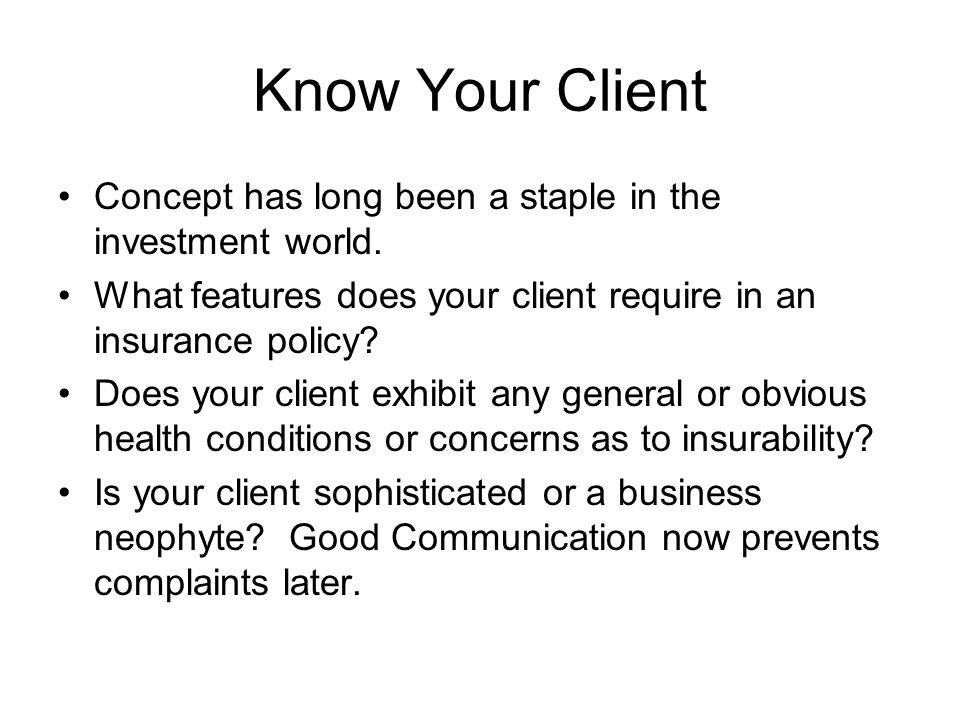 Know Your Client Concept has long been a staple in the investment world. What features does your client require in an insurance policy? Does your clie