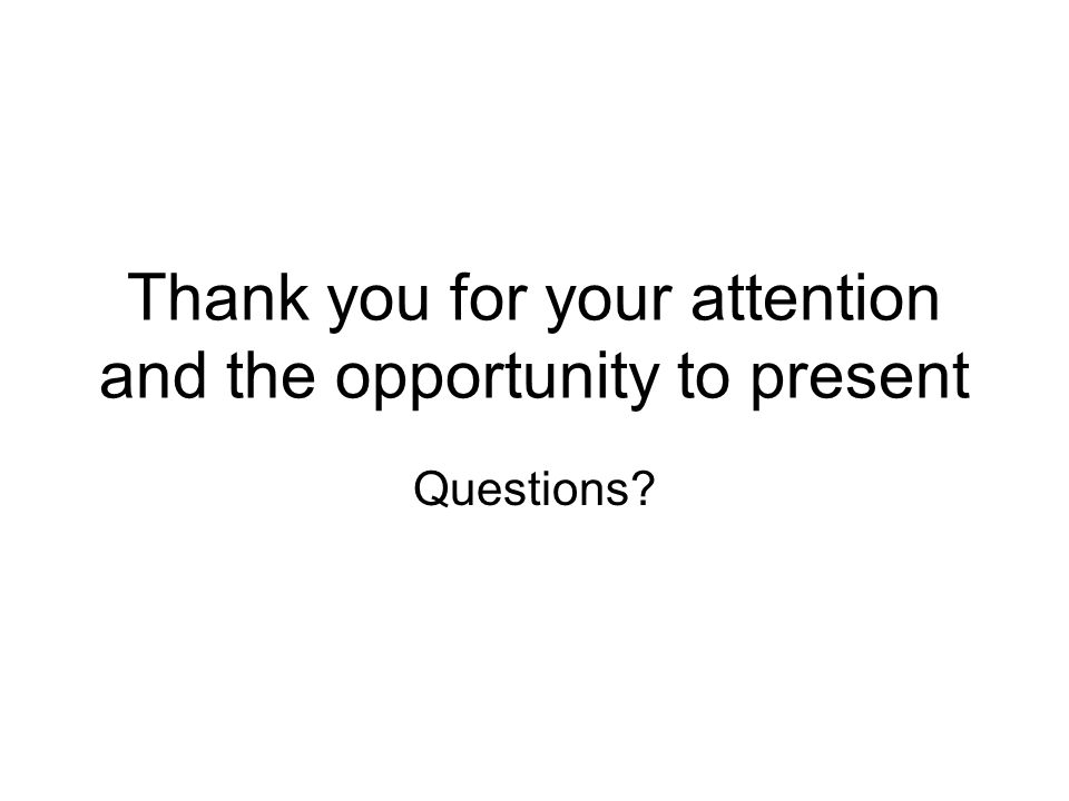 Thank you for your attention and the opportunity to present Questions?