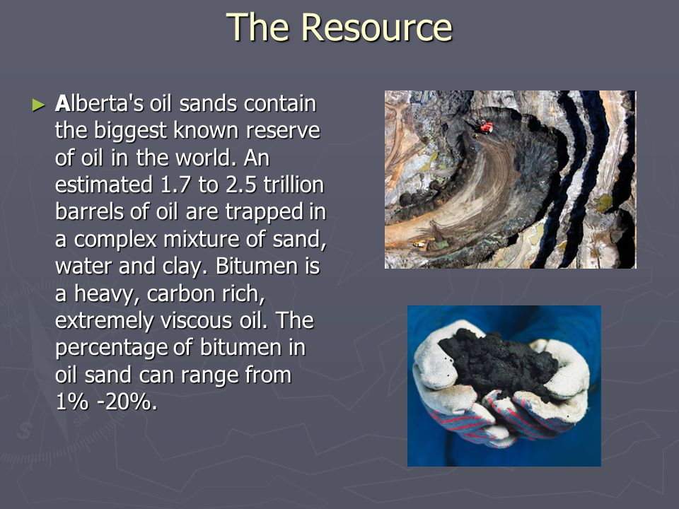 The Resource ► Alberta s oil sands contain the biggest known reserve of oil in the world.