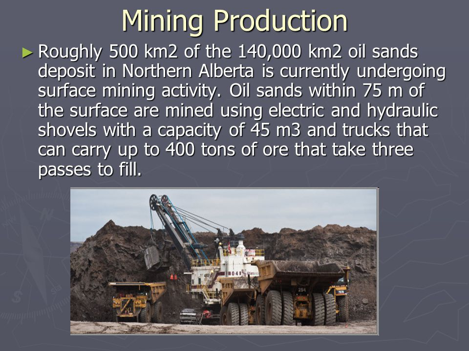 Mining Production ► Roughly 500 km2 of the 140,000 km2 oil sands deposit in Northern Alberta is currently undergoing surface mining activity.