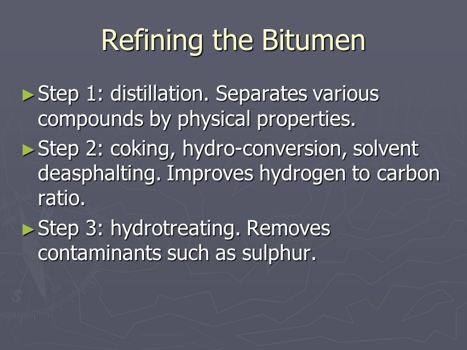 Refining the Bitumen ► Step 1: distillation. Separates various compounds by physical properties. ► Step 2: coking, hydro-conversion, solvent deasphalt